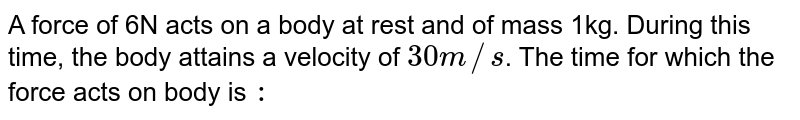 A force of 6N acts on a body at rest and of mass 1kg. During this time, the body attains a velocity of `30 m//s`. The time for which the force acts on body is `:`