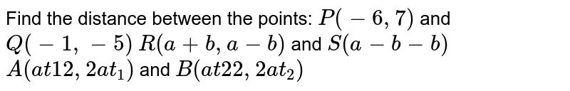 Find the distance between the points: `P(-6,7)` and`Q(-1,-5)`  `R(a+b , a-b)` and `S(a-b-b)`  `A(a t1 2,2a t_1)`  and `B(a t2 2,2a t_2)`
