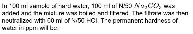 In 100 ml sample of hard water, 100 ml of N/50 `Na_2 CO_3` was added and the mixture was boiled and filtered. The filtrate was then neutralized with 60 ml of N/50 HCI. The permanent hardness of water in ppm will be: