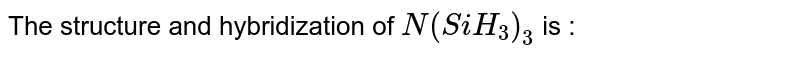 The structure and hybridization of `N(SiH_3)_3` is :