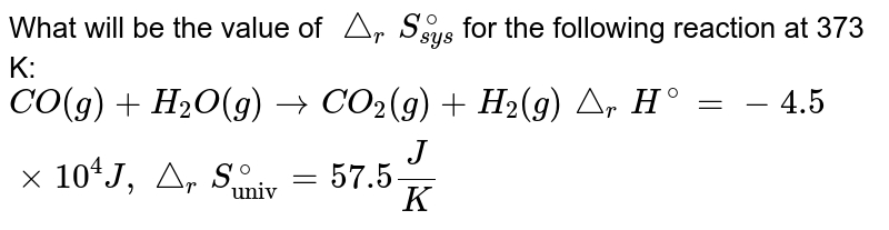 """What will be the value of `triangle_(r)S_(sys)^(@)` for the following reaction at 373 K:  `CO(g)+H_(2)O(g) to CO_(2)(g)+H_(2)(g) triangle_(r) H^(@)=-4.1 xx 10^(4) J, triangle_(r)S_(""""univ"""")^(@) =56J/K`"""