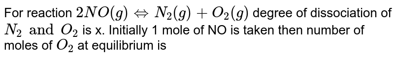 For reaction `2NO(g)hArr N_(2)(g)+O_(2)(g)` degree of dissociation of `N_(2) and O_(2)` is x. Initially  1 mole of NO is taken then number of moles of `O_(2)` at equilibrium is