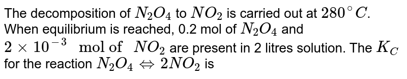 """The decomposition of `N_(2)O_(4)` to `NO_(2)` is carried out at `280^(@)C`. When equilibrium is reached, 0.2 mol of `N_(2)O_(4)` and `2xx10^(-3)"""" mol of """"NO_(2)` are present in 2 litres solution. The `K_(C)` for the reaction `N_(2)O_(4)hArr 2NO_(2)` is"""