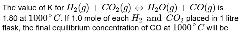 The value of K for `H_(2)(g)+CO_(2)(g)hArr H_(2)O(g)+CO(g)` is 1.80 at `1000^(@)C`. If 1.0 mole of each `H_(2) and CO_(2)` placed in 1 litre flask, the final equilibrium concentration of CO at `1000^(@)C` will be