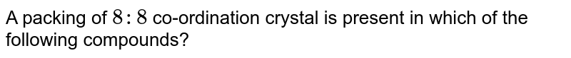 A packing of `8:8` co-ordination crystal is present in which of the following compounds?