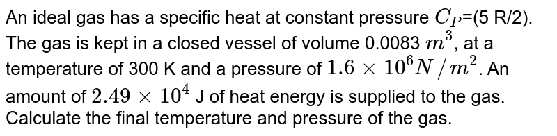 An ideal gas has a specific heat at constant pressure `C_P`=(5 R/2). The gas is kept in a closed vessel of volume 0.0083 `m^3`, at a temperature of 300 K and a pressure of `1.6 xx10^6 N//m^2`. An amount of `2.49xx10^4` J  of heat energy is supplied to the gas. Calculate the final temperature and pressure of the gas.