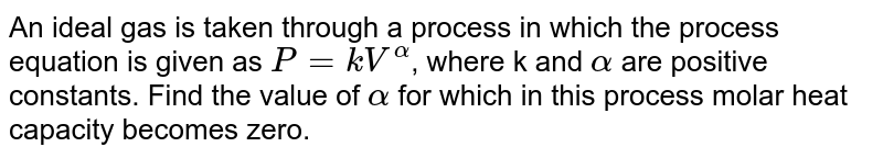 An ideal gas is taken through a process in which the process equation is given as `P=kV^(alpha)`,  where k and `alpha` are positive constants. Find the value of `alpha` for which in this process molar heat capacity becomes zero.