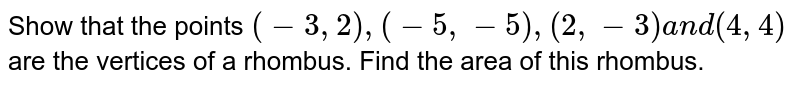 Show that the points `(-3,2),(-5,-5),(2,-3)` and `(4,4)` are the vertices of a rhombus. Find the area of this rhombus.