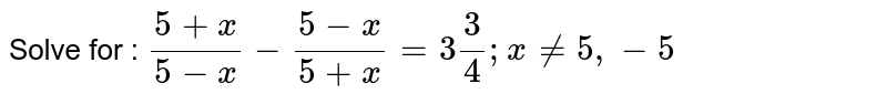 Solve for :  `(5+x)/(5-x)-(5-x)/(5+x)=3 3/4; x!=5,-5`
