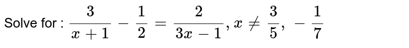 Solve for : `3/(x+1)-1/2=2/(3x-1),x!=3/5,-1/7`