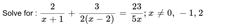 Solve for : `2/(x+1)+3/(2(x-2))=(23)/(5x);x!=0,-1,2`