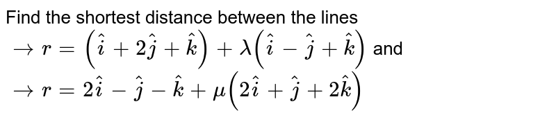 Find   the shortest distance between the lines ` -> r=( hat i+2 hat j+ hat k)+lambda( hat i- hat j+ hat k)` and ` -> r=2 hat i- hat j- hat k+mu(2 hat i+ hat j+2 hat k)`