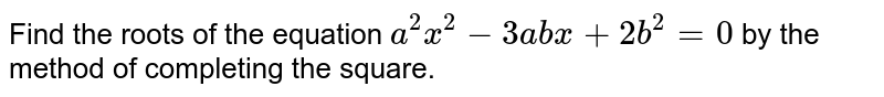 Find the roots of the equation `a^2x^2-3a b x+2b^2=0` by the method of completing the square.
