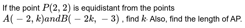 If the point `P(2,2)` is equidistant from the points `A(-2, k)a n dB(-2k ,-3)` , find `kdot` Also, find the length of AP.