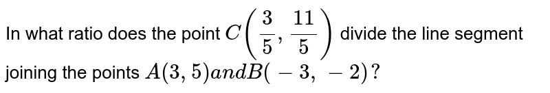 In what ratio does the point `C(3/5,(11)/5)` divide the line segment joining the points `A(3,5)a n dB(-3,-2)?`