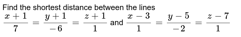 Find the shortest distance   between the lines `(x+1)/7=(y+1)/(-6)=(z+1)/1` and `(x-3)/1=(y-5)/(-2)=(z-7)/1`