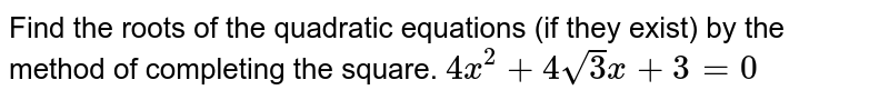 Find the roots of the quadratic equations (if they exist) by the method   of completing the square. `4x^2+4sqrt(3)x+3=0`