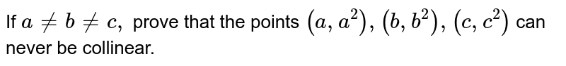 If `a!=b!=c ,` prove that the points `(a , a^2),(b , b^2),(c , c^2)` can never be collinear.