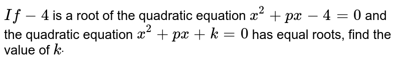 `If-4` is a root of the quadratic equation `x^2+p x-4=0` and the quadratic equation `x^2+p x+k=0` has equal roots, find the value of `kdot`
