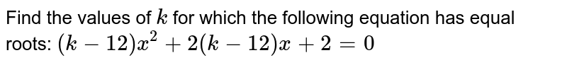 Find the values of `k` for which the following equation has equal roots: `(k-12)x^2+2(k-12)x+2=0`