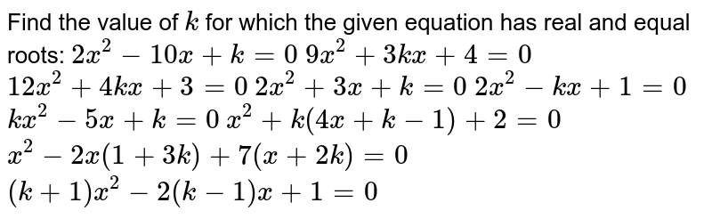 Find the value of `k` for which the given equation has real and equal roots: `2x^2-10 x+k=0`  `9x^2+3k x+4=0`  `12 x^2+4k x+3=0`  `2x^2+3x+k=0`  `2x^2-k x+1=0`  `k x^2-5x+k=0`  `x^2+k(4x+k-1)+2=0`  `x^2-2x(1+3k)+7(x+2k)=0`  `(k+1)x^2-2(k-1)x+1=0`