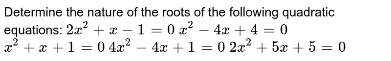 Determine the nature of the roots of the following quadratic equations: `2x^2+x-1=0`  `x^2-4x+4=0`  `x^2+x+1=0`  `4x^2-4x+1=0`  `2x^2+5x+5=0`