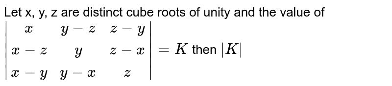 Let x, y, z are distinct cube roots of unity and the value of ` [x,y-z,z-y],[x-z,y,z-x],[x-y,y-x,z] =K` then ` K `