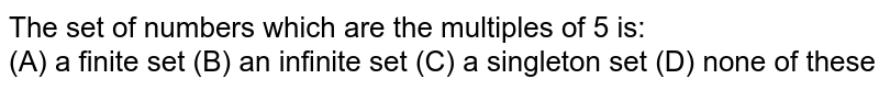 The set of numbers which are the multiples of 5 is: <br> (A) a finite set (B) an infinite set (C) a singleton set (D) none of these