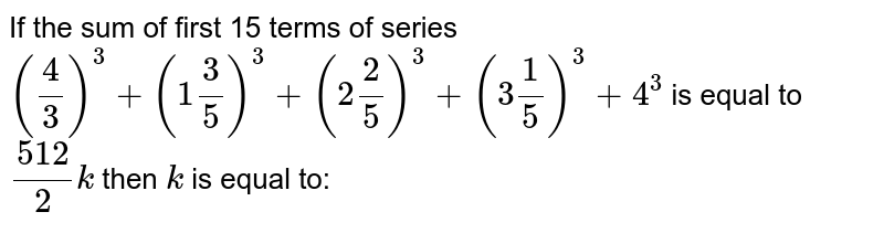 If the sum of first 15 terms of series `((4)/(3))^(3)+(1(3)/(5))^(3)+(2(2)/(5))^(3)+(3(1)/(5))^(3)+4^(3)`   is equal to `(512)/(2)k` then `k` is equal to: