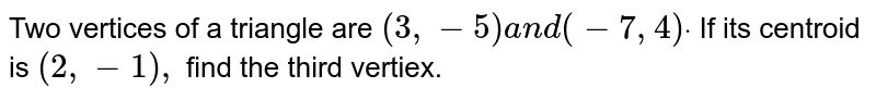 Two vertices of a triangle are `(3,-5)a n d(-7,4)dot` If its centroid is `(2,-1),` find the third vertiex.