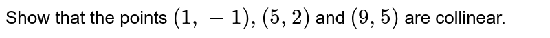 Show that the points `(1,-1),(5,2)` and `(9 ,5)` are collinear.