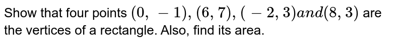 Show that four points `(0,-1),(6,7),(-2,3)a n d(8,3)` are the vertices of a rectangle. Also, find its area.