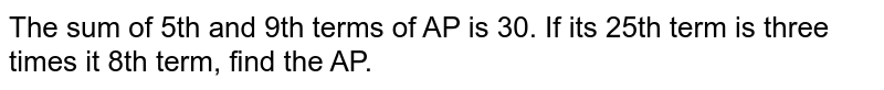 The sum of 5th and 9th terms of AP is 30. If its   25th term is three times it 8th term, find the AP.