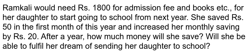 Ramkali would need Rs. 1800 for admission fee and books etc., for her   daughter to start going to school from next year. She saved Rs. 50 in the   first month of this year and increased her monthly saving by Rs. 20. After a   year, how much money will she save? Will she be able to fulfil her dream of   sending her daughter to school?
