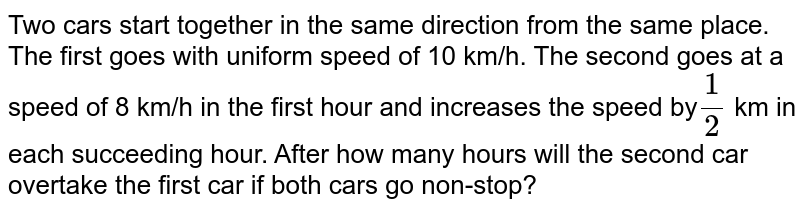Two cars start together in the same direction from the same place. The   first goes with uniform speed of 10 km/h. The second goes at a speed of 8   km/h in the first hour and increases the speed by`1/2` km in each succeeding hour. After how many hours will the second car   overtake the first car if both cars go non-stop?