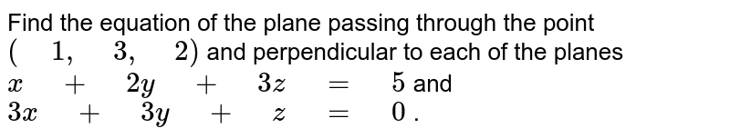 """Find   the equation of the plane passing through the point `("""" """"1,"""" """"3,"""" """"2)` and perpendicular to each of the planes `x"""" """"+"""" """"2y"""" """"+"""" """"3z"""" """"="""" """"5` and `3x"""" """"+"""" """"3y"""" """"+"""" """"z"""" """"="""" """"0` ."""
