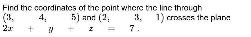 """Find   the coordinates of the point where the line through `(3,"""" """""""" """"4,"""" """""""" """"5)` and `(2,"""" """""""" """"3,"""" """"1)` crosses the plane`2x"""" """"+"""" """"y"""" """"+"""" """"z"""" """"="""" """"7` ."""