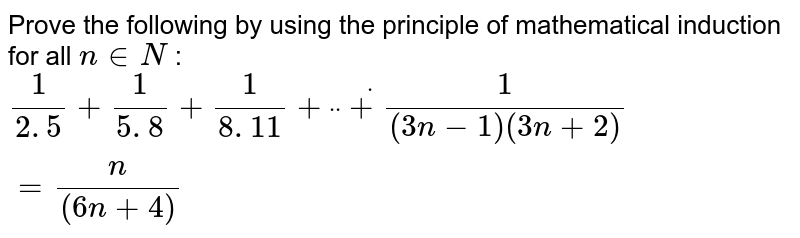"""Prove the following by using the principle of   mathematical induction for all `n in  N` : `1/(2. 5)+1/(5. 8)+1/(8. 11)+""""""""""""""""dot""""""""""""""""dot""""""""""""""""dot+1/((3n-1)(3n+2))=n/((6n+4))`"""