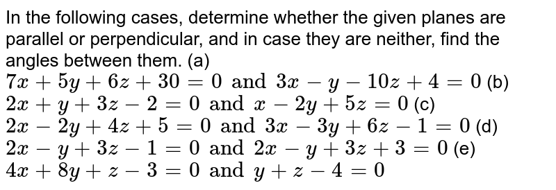 In the following cases,   determine whether the given planes are parallel or perpendicular, and in case   they are neither, find the angles between them. (a) `7x+5y+6z+30=0 and 3x-y-10 z+4=0` (b) `2x+y+3z-2=0 and x-2y+5z=0` (c)`2x-2y+4z+5=0 and 3x-3y+6z-1=0` (d)`2x-y+3z-1=0and 2x-y+3z+3=0` (e)`4x+8y+z-3=0and y+z-4=0`
