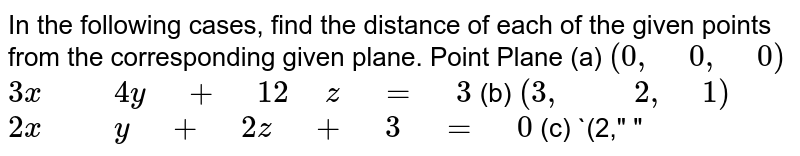 """In the following cases,   find the distance of each of the given points from the corresponding given   plane.  Point  Plane (a) `(0,"""" """"0,"""" """"0)`  `3x"""" """""""" """"4y"""" """"+"""" """"12"""" """"z"""" """"="""" """"3`  (b) `(3,"""" """""""" """"2,"""" """"1)`  `2x"""" """""""" """"y"""" """"+"""" """"2z"""" """"+"""" """"3"""" """"="""" """"0`  (c) `(2,"""" """""""