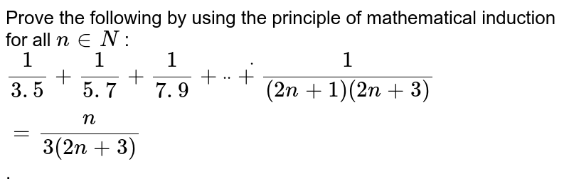 """Prove the following by using the principle of   mathematical induction for all `n in  N` : `1/(3. 5)+1/(5. 7)+1/(7. 9)+""""""""""""""""dot""""""""""""""""dot""""""""""""""""dot+1/((2n+1)(2n+3))=n/(3(2n+3))` ."""