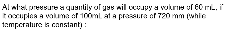 At what pressure a quantity of gas will occupy a volume of 60 mL, if it occupies a volume of 100mL at a pressure of 720 mm (while temperature is constant) :