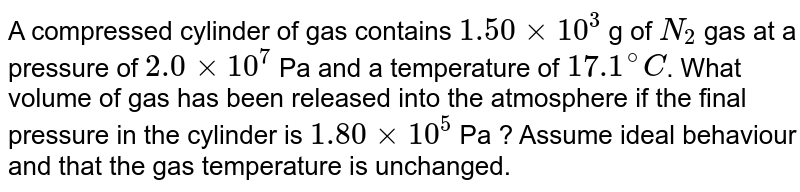 A compressed cylinder of gas contains `1.50xx10^(3)` g of `N_(2)` gas at a pressure of `2.0xx10^(7)` Pa and a temperature of `17.1^(@)C`. What volume of gas has been released into the atmosphere if the final pressure in the cylinder is `1.80xx10^(5)` Pa ? Assume ideal behaviour and that the gas temperature is unchanged.