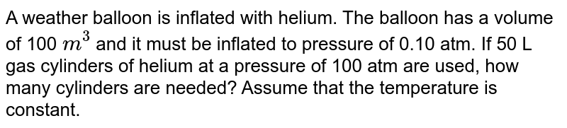 A weather balloon is inflated with helium. The balloon has a volume of 100 `m^(3)` and  it must be inflated to pressure of 0.10 atm. If 50 L gas cylinders of helium at a pressure of 100 atm are used, how many cylinders are needed? Assume that the temperature is constant.