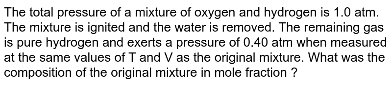The total pressure of a mixture of oxygen and hydrogen is 1.0 atm. The mixture is ignited and the water is removed. The remaining gas is pure hydrogen and exerts a pressure of 0.40 atm when measured at the same values of T and V as the original mixture. What was the composition of the original mixture in mole fraction ?
