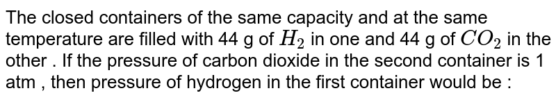 The closed containers of the same capacity and at the same temperature are filled with 44 g of `H_(2)` in one and 44 g of `CO_(2)` in the other .  If the pressure of carbon dioxide in the second container is 1 atm , then pressure of hydrogen in the first container would be :