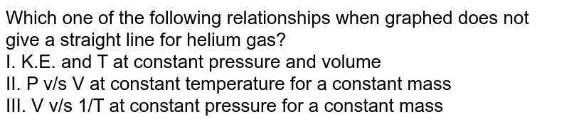 Which one of the following relationships when graphed does not give a straight line for helium gas? <br> I. K.E. and T at constant pressure and volume <br> II. P v/s V at constant temperature for a constant mass <br> III. V v/s 1/T at constant pressure for a constant mass
