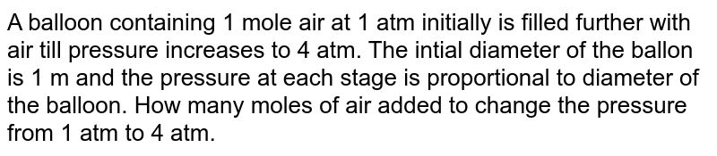 A balloon containing 1 mole air at 1 atm initially is filled further with air till pressure increases to 4 atm. The intial diameter of the ballon is 1 m and the pressure at each stage is proportional to diameter of the balloon. How many moles of air added to change the pressure from 1 atm to 4 atm.