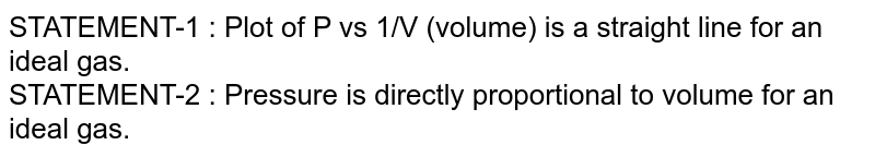 STATEMENT-1 : Plot of P vs 1/V (volume) is a straight line for an ideal gas. <br> STATEMENT-2 : Pressure is directly proportional to volume for an ideal gas.