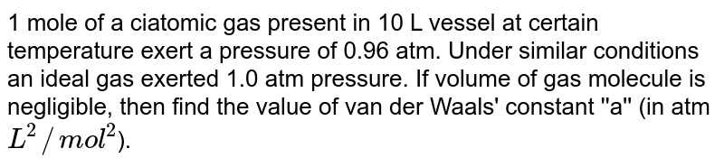 1 mole of a ciatomic gas present in 10 L vessel at certain temperature exert a pressure of 0.96 atm. Under similar conditions an ideal gas exerted 1.0 atm pressure. If volume of gas molecule is negligible, then find the value of van der Waals' constant ''a'' (in atm `L^(2)//mol^(2)`).